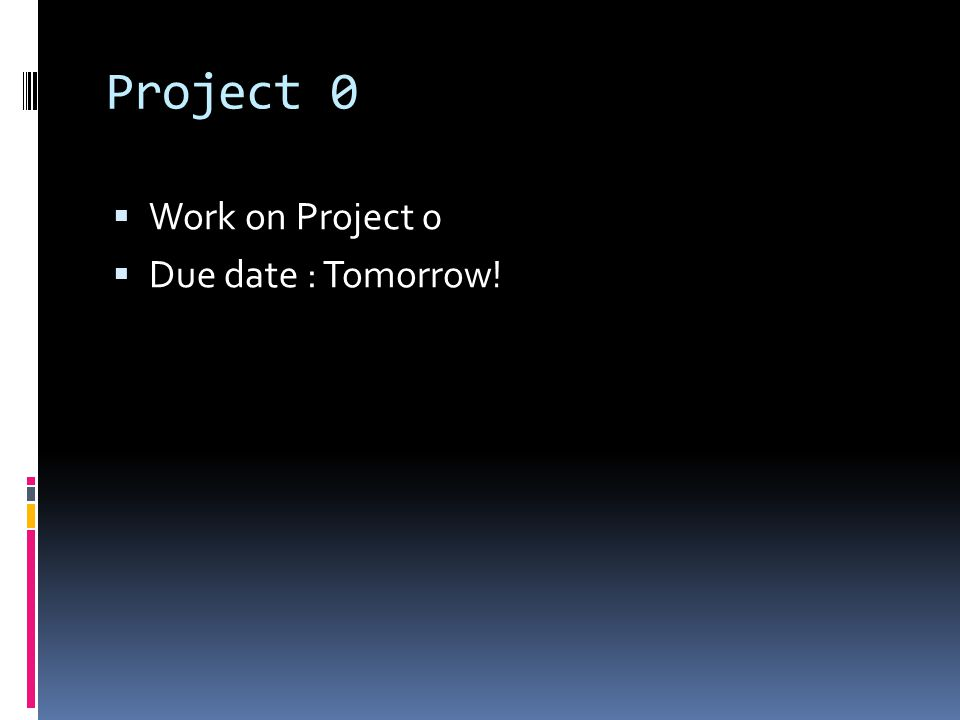 Project 0  Work on Project 0  Due date : Tomorrow!