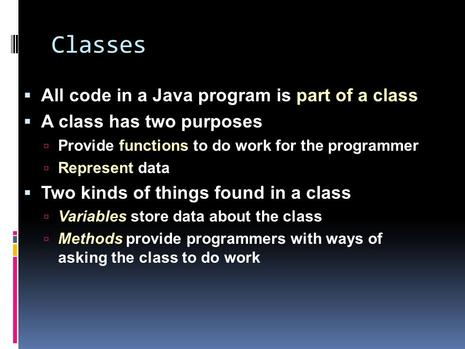 Classes  All code in a Java program is part of a class  A class has two purposes  Provide functions to do work for the programmer  Represent data  Two kinds of things found in a class  Variables store data about the class  Methods provide programmers with ways of asking the class to do work