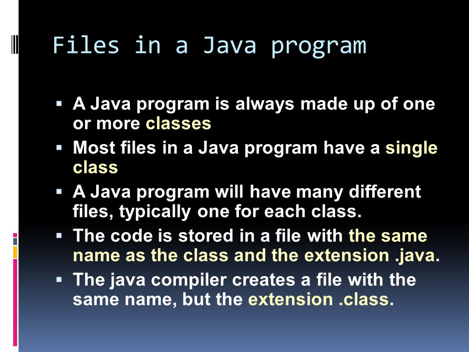 Files in a Java program  A Java program is always made up of one or more classes  Most files in a Java program have a single class  A Java program will have many different files, typically one for each class.