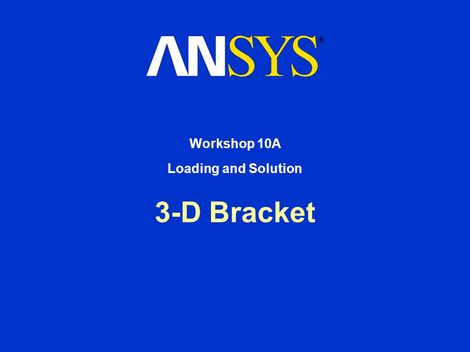 3-D Bracket Workshop 10A Loading and Solution