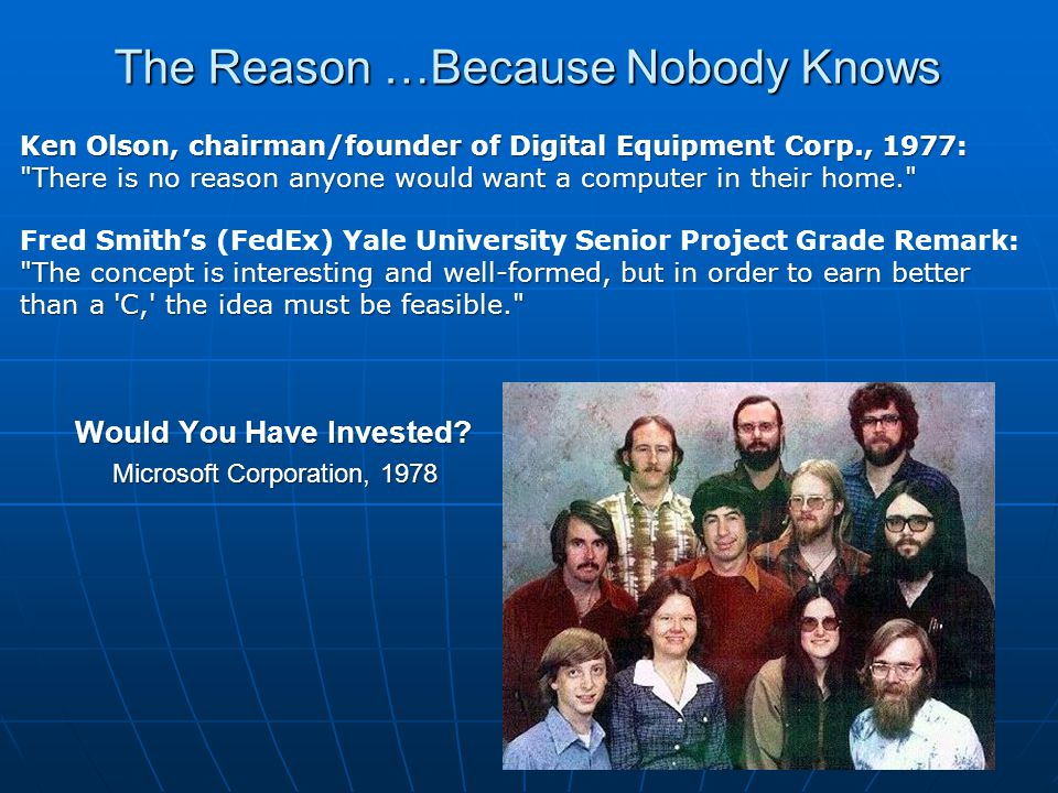 The Reason …Because Nobody Knows Ken Olson, chairman/founder of Digital Equipment Corp., 1977: There is no reason anyone would want a computer in their home. Fred Smith's (FedEx) Yale University Senior Project Grade Remark: The concept is interesting and well-formed, but in order to earn better than a C, the idea must be feasible. Would You Have Invested.