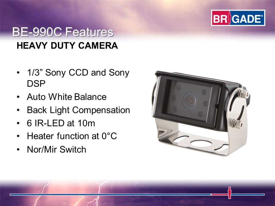 1/3 Sony CCD and Sony DSP Auto White Balance Back Light Compensation 6 IR-LED at 10m Heater function at 0°C Nor/Mir Switch BE-990C Features HEAVY DUTY CAMERA
