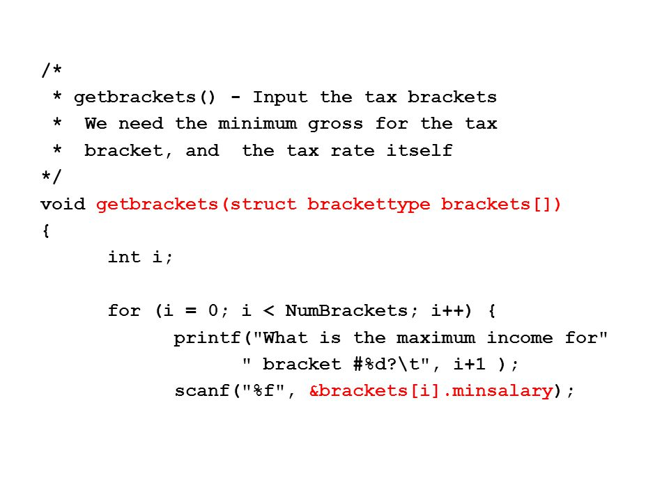 /* * getbrackets() - Input the tax brackets * We need the minimum gross for the tax * bracket, and the tax rate itself */ void getbrackets(struct brackettype brackets[]) { int i; for (i = 0; i < NumBrackets; i++) { printf( What is the maximum income for bracket #%d \t , i+1 ); scanf( %f , &brackets[i].minsalary);