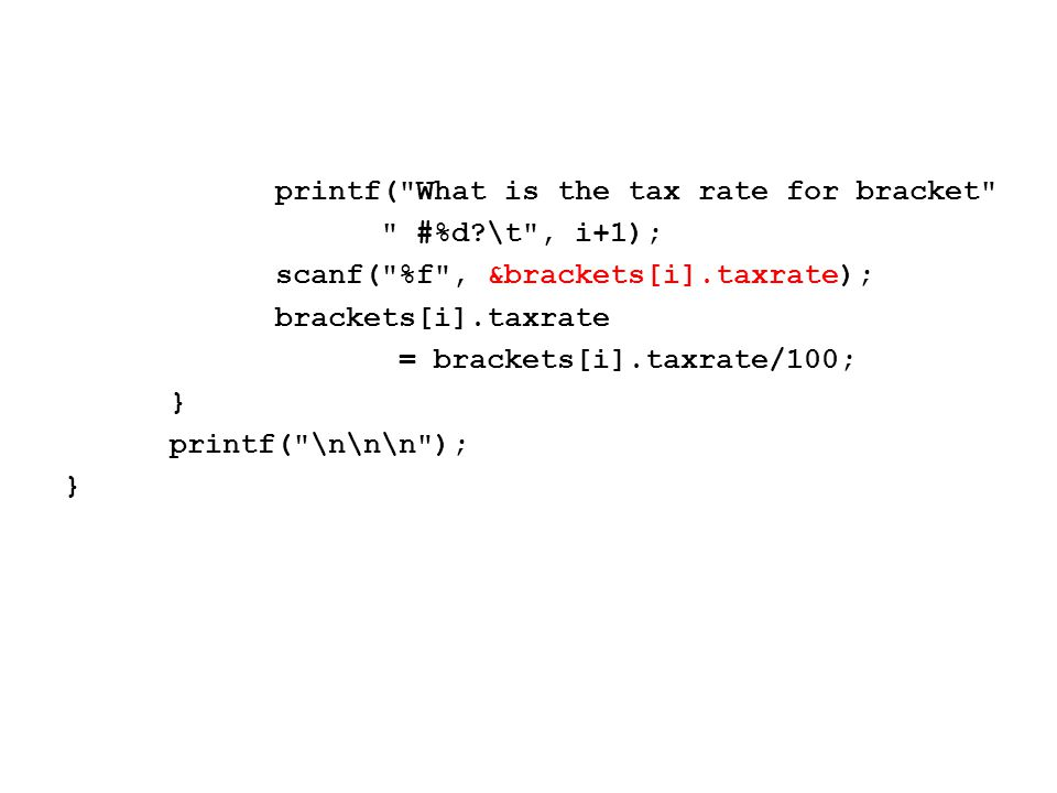 printf( What is the tax rate for bracket #%d \t , i+1); scanf( %f , &brackets[i].taxrate); brackets[i].taxrate = brackets[i].taxrate/100; } printf( \n\n\n ); }