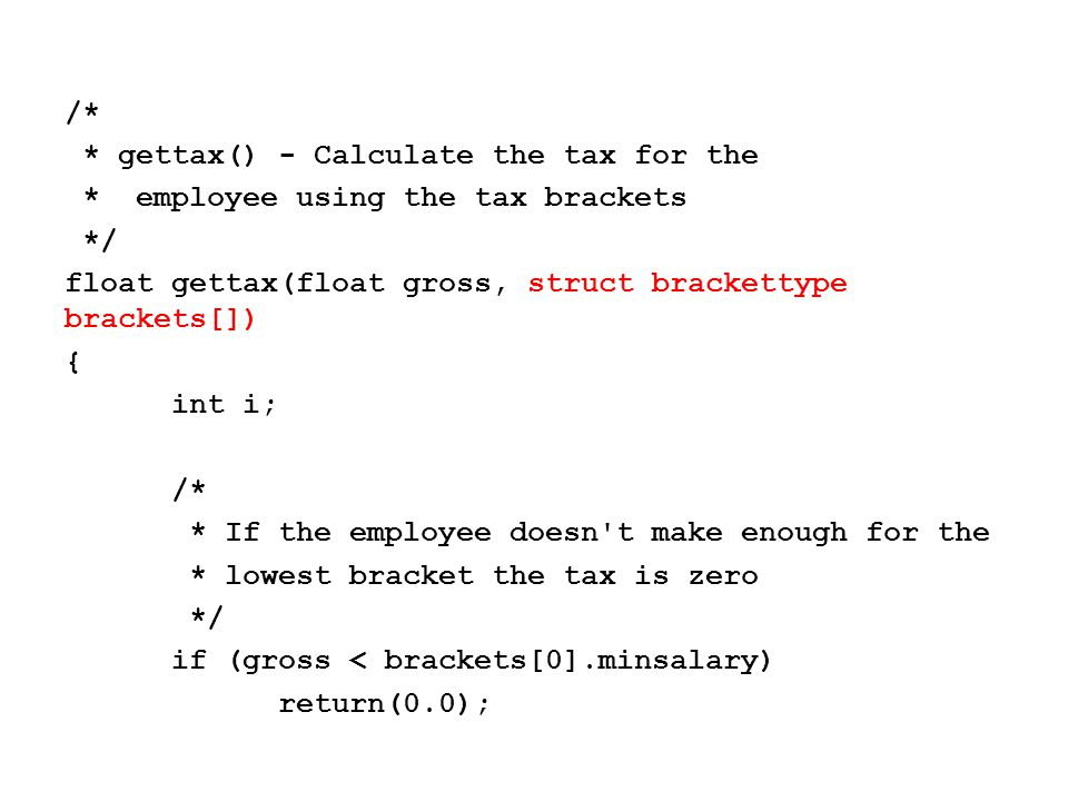 /* * gettax() - Calculate the tax for the * employee using the tax brackets */ float gettax(float gross, struct brackettype brackets[]) { int i; /* * If the employee doesn t make enough for the * lowest bracket the tax is zero */ if (gross < brackets[0].minsalary) return(0.0);