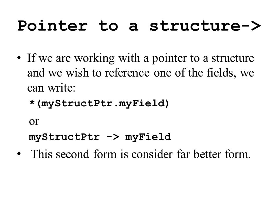 Pointer to a structure-> If we are working with a pointer to a structure and we wish to reference one of the fields, we can write: *(myStructPtr.myField) or myStructPtr -> myField This second form is consider far better form.