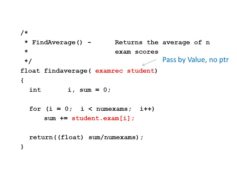 /* * FindAverage() -Returns the average of n *exam scores */ floatfindaverage( examrec student) { inti, sum = 0; for (i = 0; i < numexams; i++) sum += student.exam[i]; return((float) sum/numexams); } Pass by Value, no ptr
