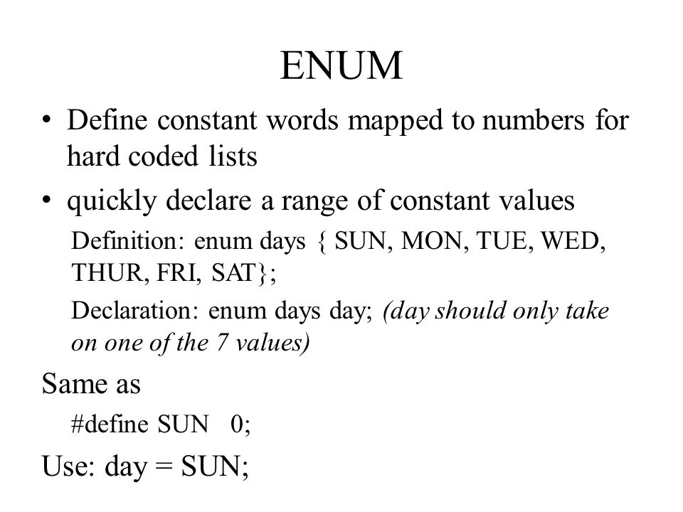ENUM Define constant words mapped to numbers for hard coded lists quickly declare a range of constant values Definition: enum days { SUN, MON, TUE, WED, THUR, FRI, SAT}; Declaration: enum days day; (day should only take on one of the 7 values) Same as #define SUN 0; Use: day = SUN;