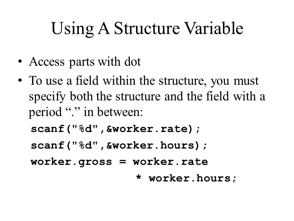 Using A Structure Variable Access parts with dot To use a field within the structure, you must specify both the structure and the field with a period . in between: scanf( %d ,&worker.rate); scanf( %d ,&worker.hours); worker.gross = worker.rate * worker.hours;