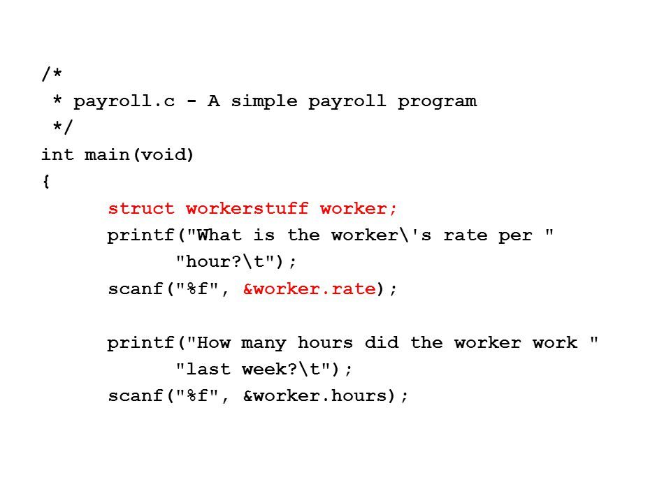 /* * payroll.c - A simple payroll program */ int main(void) { struct workerstuff worker; printf( What is the worker\ s rate per hour \t ); scanf( %f , &worker.rate); printf( How many hours did the worker work last week \t ); scanf( %f , &worker.hours);
