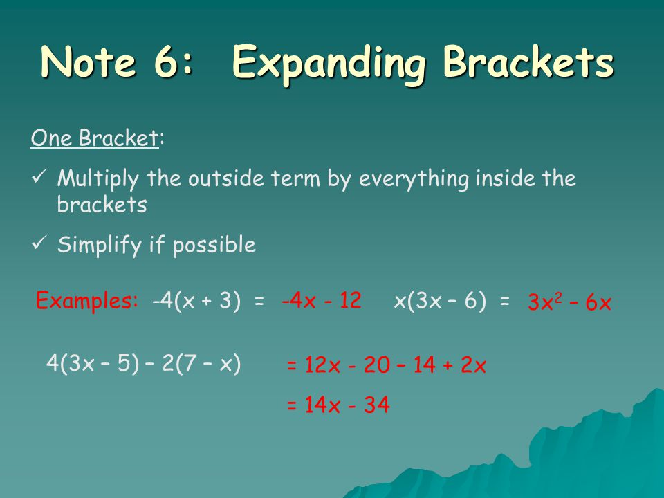 Note 6: Expanding Brackets One Bracket: Multiply the outside term by everything inside the brackets Simplify if possible Examples: -4(x + 3) = x(3x – 6) =-4x - 12 3x 2 – 6x 4(3x – 5) – 2(7 – x) = 12x - 20 – 14 + 2x = 14x - 34
