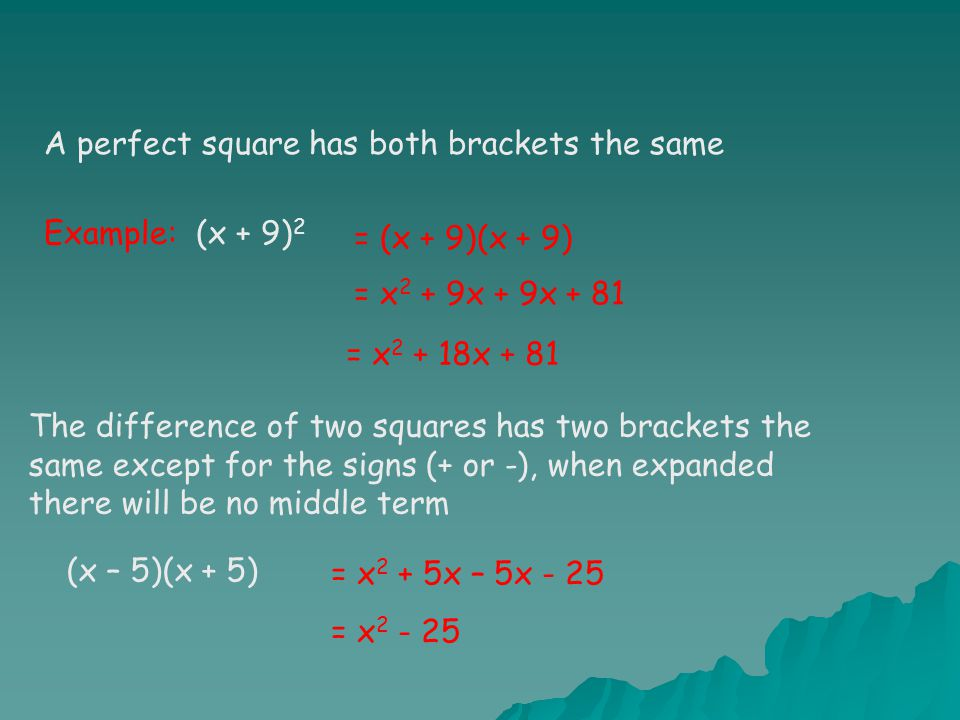 A perfect square has both brackets the same Example: (x + 9) 2 = x 2 + 9x + 9x + 81 = x 2 + 18x + 81 (x – 5)(x + 5) = x 2 + 5x – 5x - 25 = x 2 - 25 = (x + 9)(x + 9) The difference of two squares has two brackets the same except for the signs (+ or -), when expanded there will be no middle term