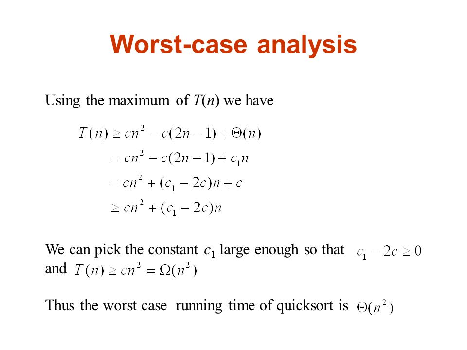 Worst-case analysis Using the maximum of T(n) we have We can pick the constant c 1 large enough so that and Thus the worst case running time of quicksort is