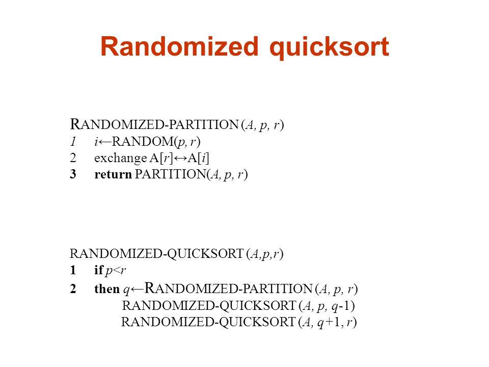 R ANDOMIZED-PARTITION (A, p, r) 1i←RANDOM(p, r) 2exchange A[r]↔A[i] 3return PARTITION(A, p, r) RANDOMIZED-QUICKSORT (A,p,r) 1if p<r 2then q← R ANDOMIZED-PARTITION (A, p, r) RANDOMIZED-QUICKSORT (A, p, q-1) RANDOMIZED-QUICKSORT (A, q+1, r)