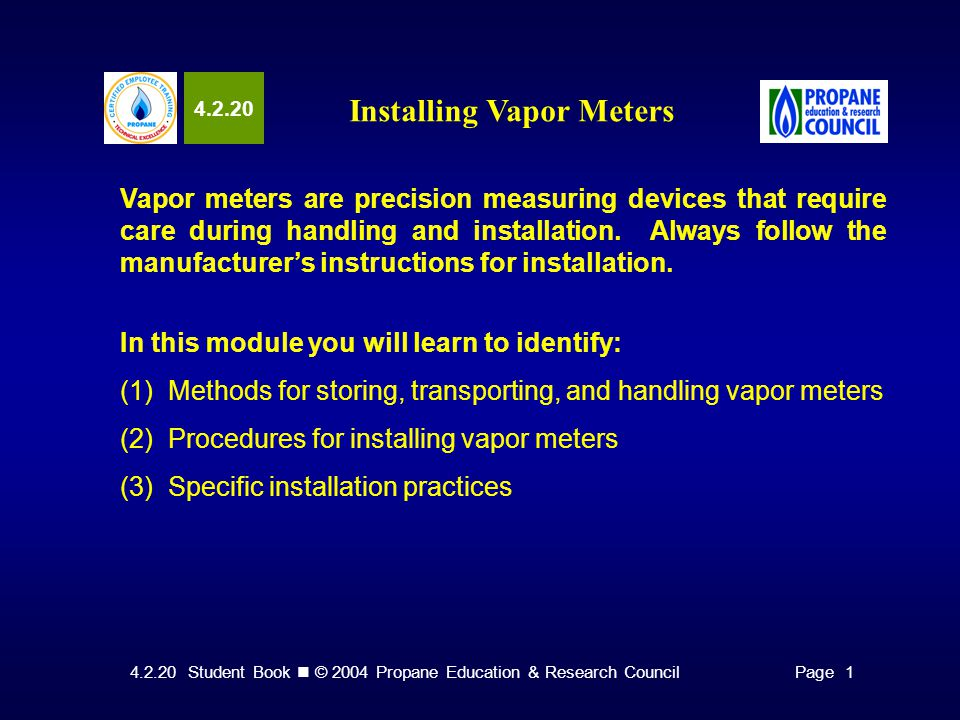 4.2.20 Student Book © 2004 Propane Education & Research CouncilPage 1 4.2.20 Installing Vapor Meters Vapor meters are precision measuring devices that require care during handling and installation.
