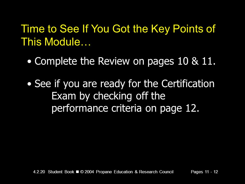 4.2.20 Student Book © 2004 Propane Education & Research CouncilPages 11 - 12 Time to See If You Got the Key Points of This Module… Complete the Review on pages 10 & 11.