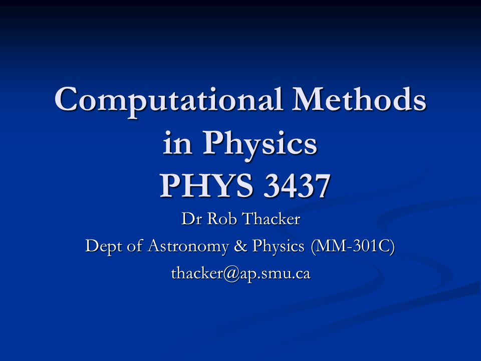 Computational Methods in Physics PHYS 3437 Dr Rob Thacker Dept of Astronomy & Physics (MM-301C) thacker@ap.smu.ca