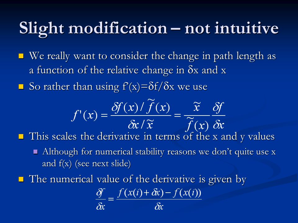 Slight modification – not intuitive We really want to consider the change in path length as a function of the relative change in  x and x We really want to consider the change in path length as a function of the relative change in  x and x So rather than using f'(x)=  f/  x we use So rather than using f'(x)=  f/  x we use This scales the derivative in terms of the x and y values This scales the derivative in terms of the x and y values Although for numerical stability reasons we don't quite use x and f(x) (see next slide) Although for numerical stability reasons we don't quite use x and f(x) (see next slide) The numerical value of the derivative is given by The numerical value of the derivative is given by