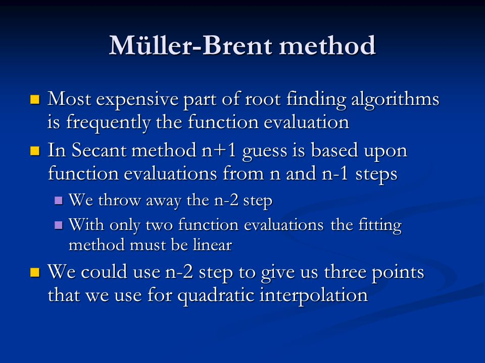 Müller-Brent method Most expensive part of root finding algorithms is frequently the function evaluation Most expensive part of root finding algorithm