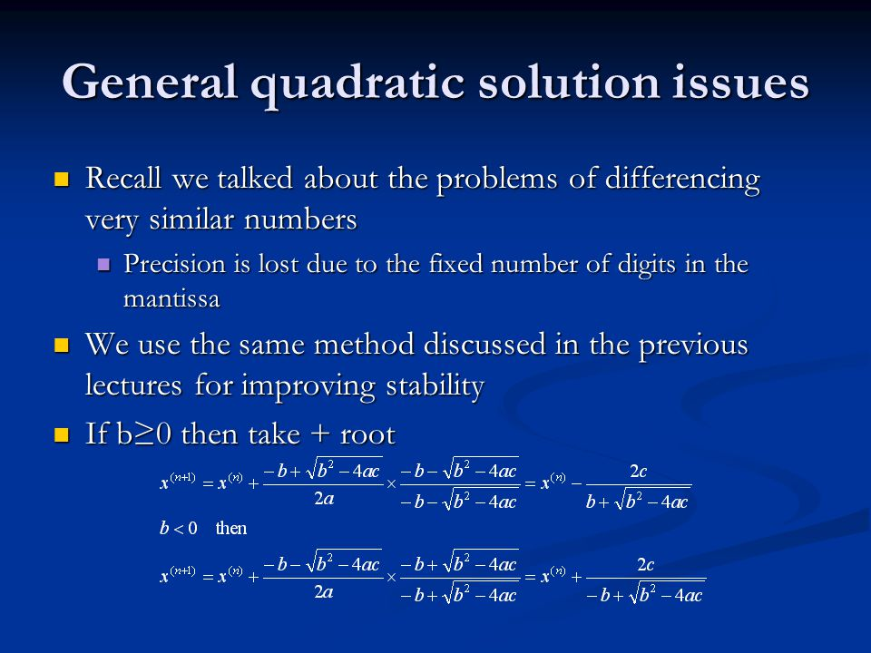 General quadratic solution issues Recall we talked about the problems of differencing very similar numbers Recall we talked about the problems of differencing very similar numbers Precision is lost due to the fixed number of digits in the mantissa Precision is lost due to the fixed number of digits in the mantissa We use the same method discussed in the previous lectures for improving stability We use the same method discussed in the previous lectures for improving stability If b≥0 then take + root If b≥0 then take + root