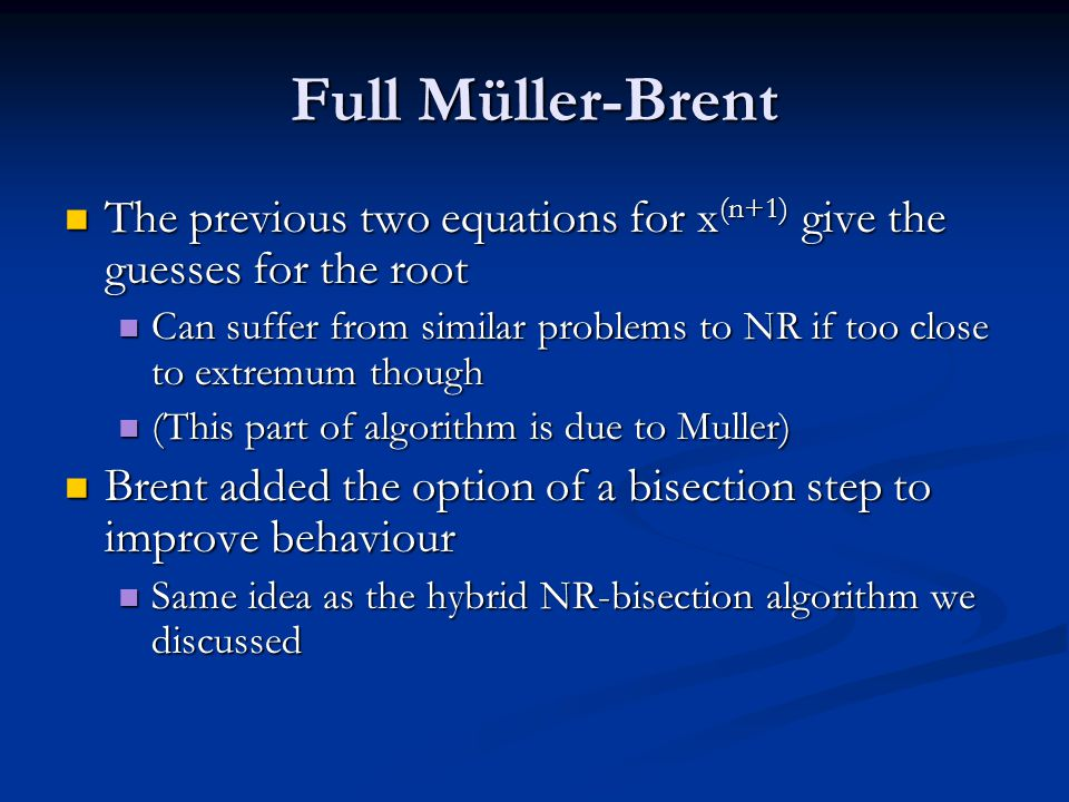 Full Müller-Brent The previous two equations for x (n+1) give the guesses for the root The previous two equations for x (n+1) give the guesses for the root Can suffer from similar problems to NR if too close to extremum though Can suffer from similar problems to NR if too close to extremum though (This part of algorithm is due to Muller) (This part of algorithm is due to Muller) Brent added the option of a bisection step to improve behaviour Brent added the option of a bisection step to improve behaviour Same idea as the hybrid NR-bisection algorithm we discussed Same idea as the hybrid NR-bisection algorithm we discussed