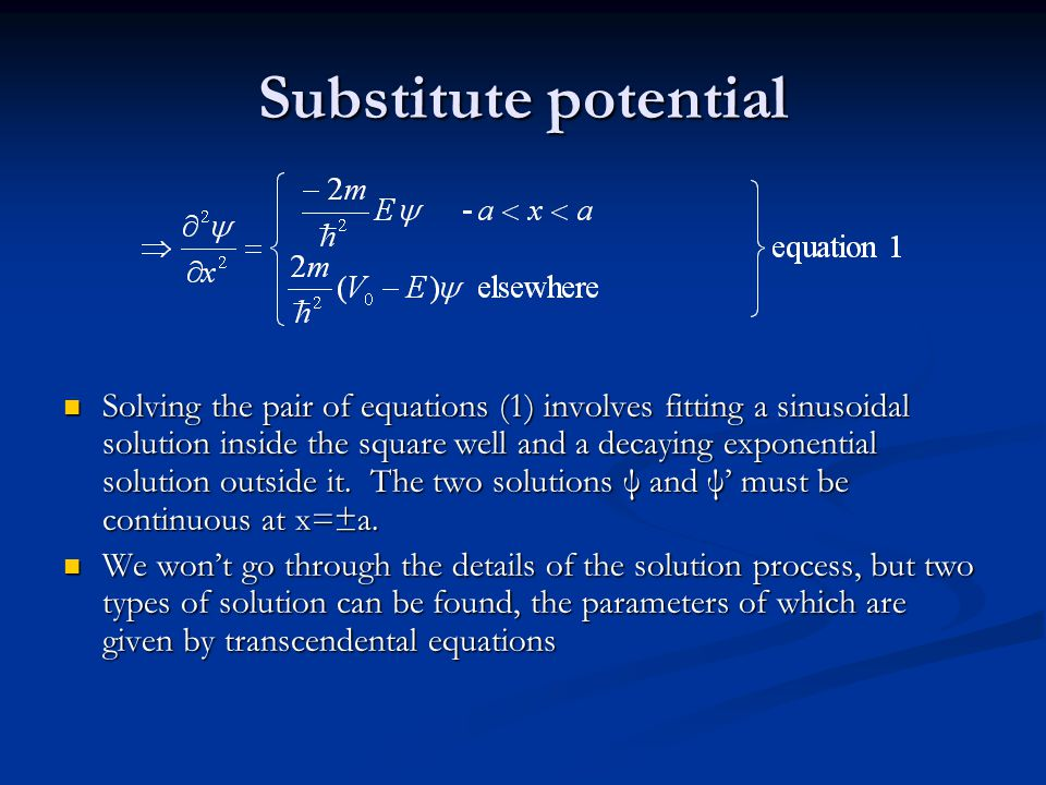 Substitute potential Solving the pair of equations (1) involves fitting a sinusoidal solution inside the square well and a decaying exponential soluti