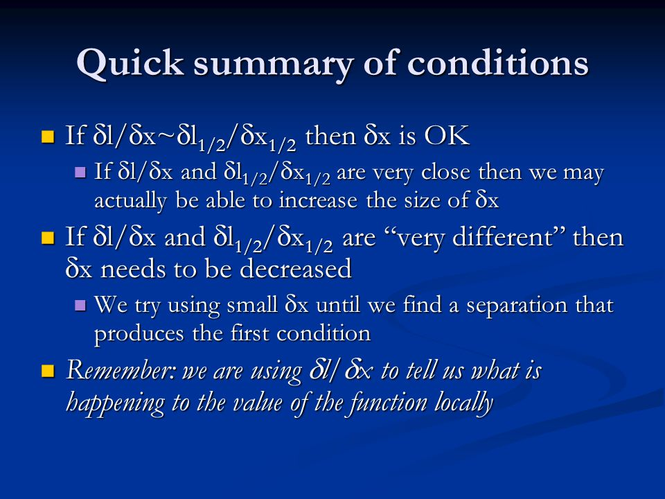 Quick summary of conditions If  l/  x~  l 1/2 /  x 1/2 then  x is OK If  l/  x~  l 1/2 /  x 1/2 then  x is OK If  l/  x and  l 1/2 /  x 1/2 are very close then we may actually be able to increase the size of  x If  l/  x and  l 1/2 /  x 1/2 are very close then we may actually be able to increase the size of  x If  l/  x and  l 1/2 /  x 1/2 are very different then  x needs to be decreased If  l/  x and  l 1/2 /  x 1/2 are very different then  x needs to be decreased We try using small  x until we find a separation that produces the first condition We try using small  x until we find a separation that produces the first condition Remember: we are using  l/  x to tell us what is happening to the value of the function locally Remember: we are using  l/  x to tell us what is happening to the value of the function locally