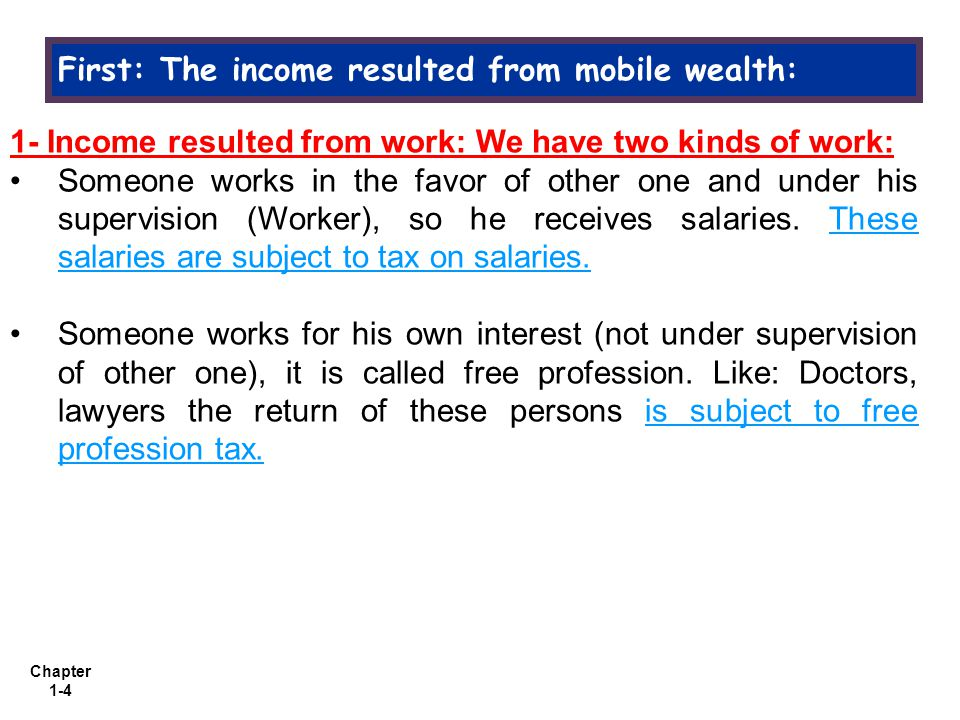 Chapter 1-4 First: The income resulted from mobile wealth: 1- Income resulted from work: We have two kinds of work: Someone works in the favor of other one and under his supervision (Worker), so he receives salaries.