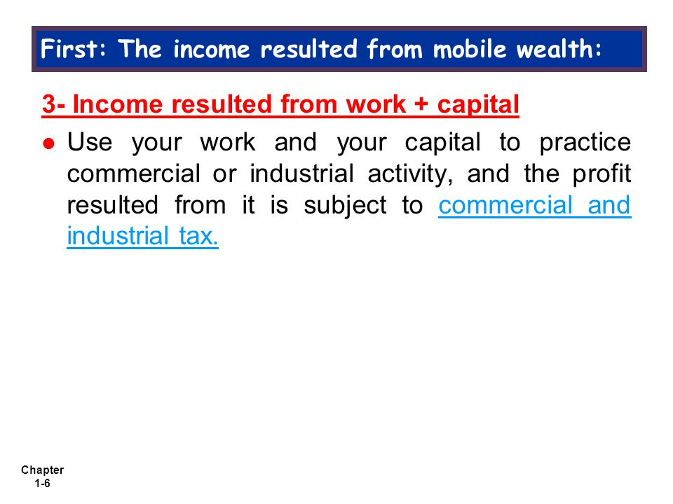 Chapter 1-6 3- Income resulted from work + capital Use your work and your capital to practice commercial or industrial activity, and the profit resulted from it is subject to commercial and industrial tax.