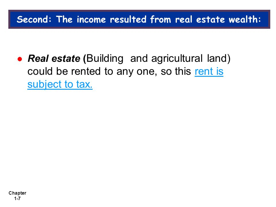 Chapter 1-7 Second: The income resulted from real estate wealth: Real estate ( Building and agricultural land) could be rented to any one, so this rent is subject to tax.