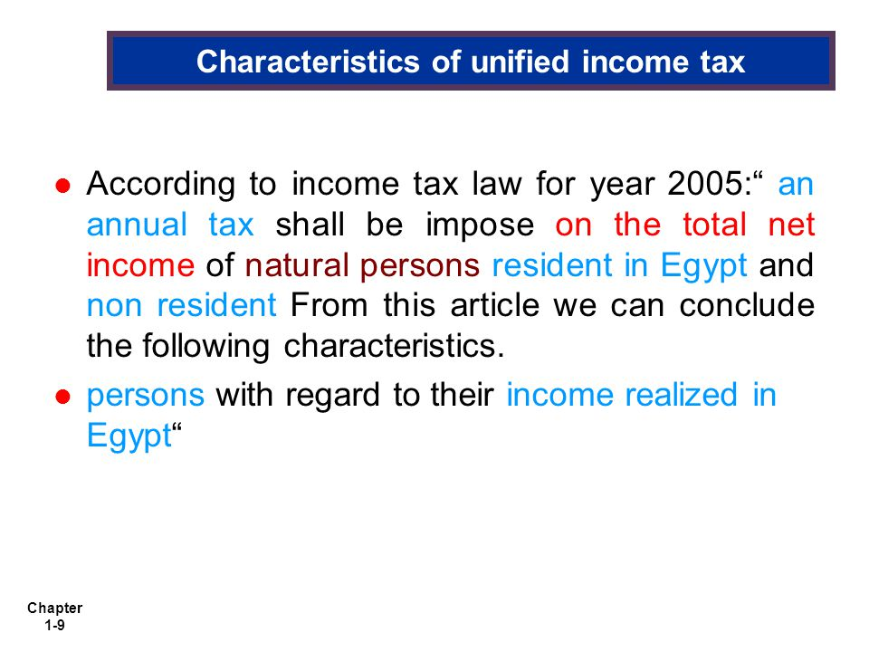Chapter 1-9 Characteristics of unified income tax According to income tax law for year 2005: an annual tax shall be impose on the total net income of natural persons resident in Egypt and non resident From this article we can conclude the following characteristics.