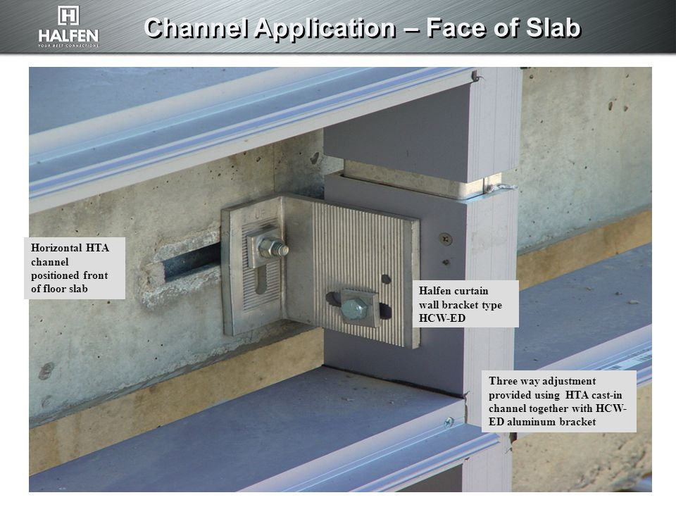 Channel Application – Face of Slab Horizontal HTA channel positioned front of floor slab Halfen curtain wall bracket type HCW-ED Three way adjustment provided using HTA cast-in channel together with HCW- ED aluminum bracket