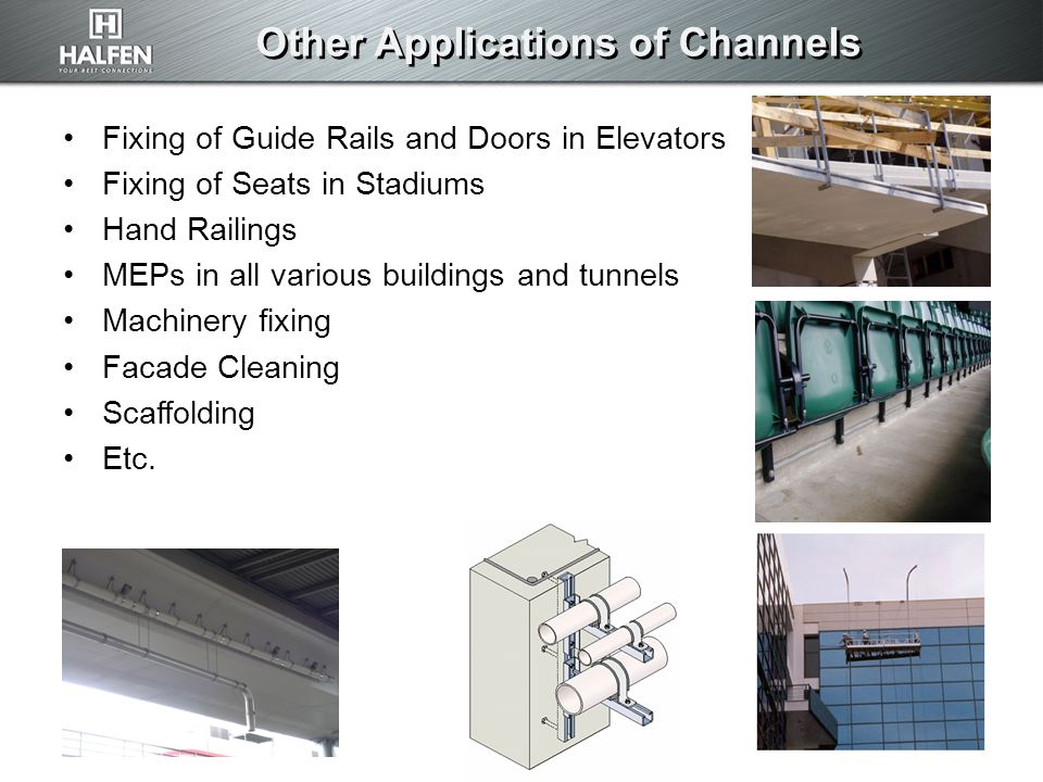 Other Applications of Channels Fixing of Guide Rails and Doors in Elevators Fixing of Seats in Stadiums Hand Railings MEPs in all various buildings and tunnels Machinery fixing Facade Cleaning Scaffolding Etc.