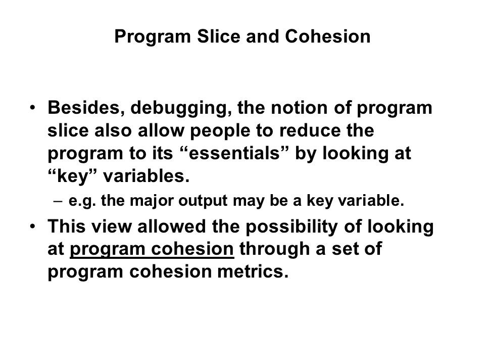 Program Slice and Cohesion Besides, debugging, the notion of program slice also allow people to reduce the program to its essentials by looking at key variables.