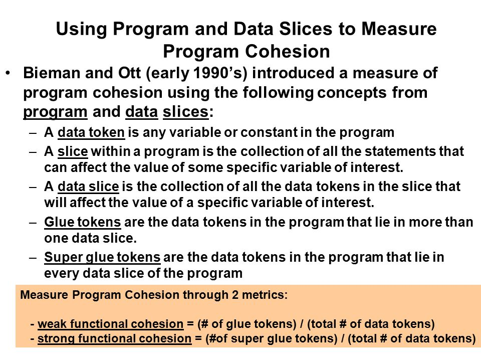 Using Program and Data Slices to Measure Program Cohesion Bieman and Ott (early 1990's) introduced a measure of program cohesion using the following concepts from program and data slices: –A data token is any variable or constant in the program –A slice within a program is the collection of all the statements that can affect the value of some specific variable of interest.