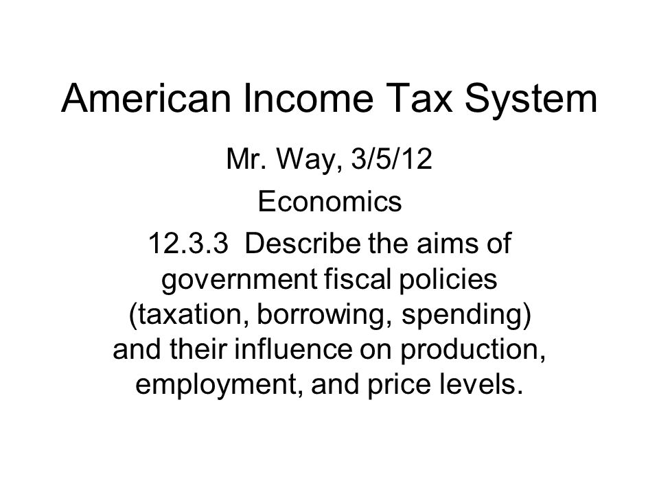 American Income Tax System Mr. Way, 3/5/12 Economics 12.3.3 Describe the aims of government fiscal policies (taxation, borrowing, spending) and their