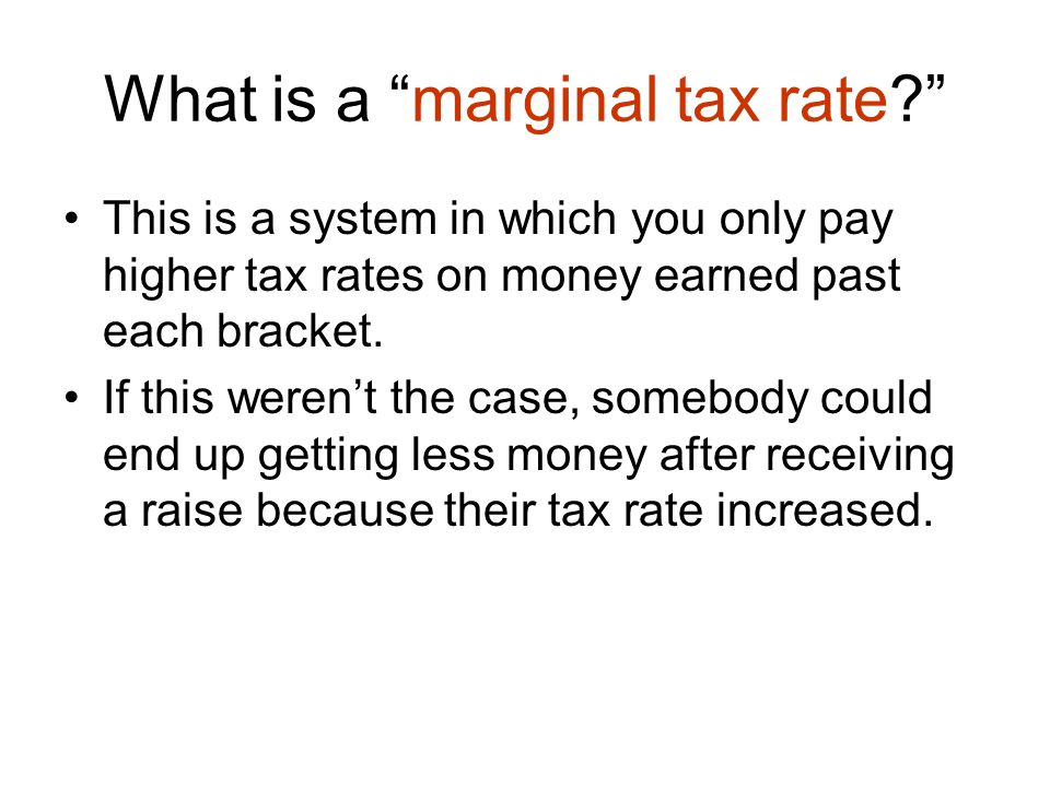 What is a marginal tax rate This is a system in which you only pay higher tax rates on money earned past each bracket.