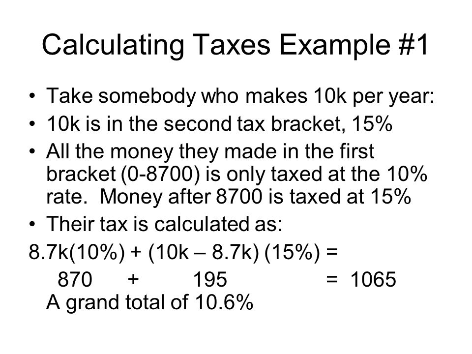 Calculating Taxes Example #1 Take somebody who makes 10k per year: 10k is in the second tax bracket, 15% All the money they made in the first bracket