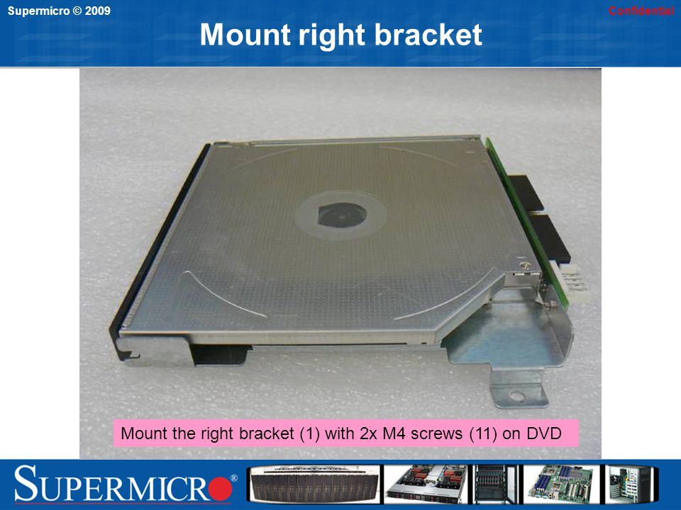 Supermicro © 2009Confidential Mount backplane left side Insert spacer (5) into left hole of backplane (4) and then install the backplane on the back of DVD Screw the left hole with M2 screw (9)