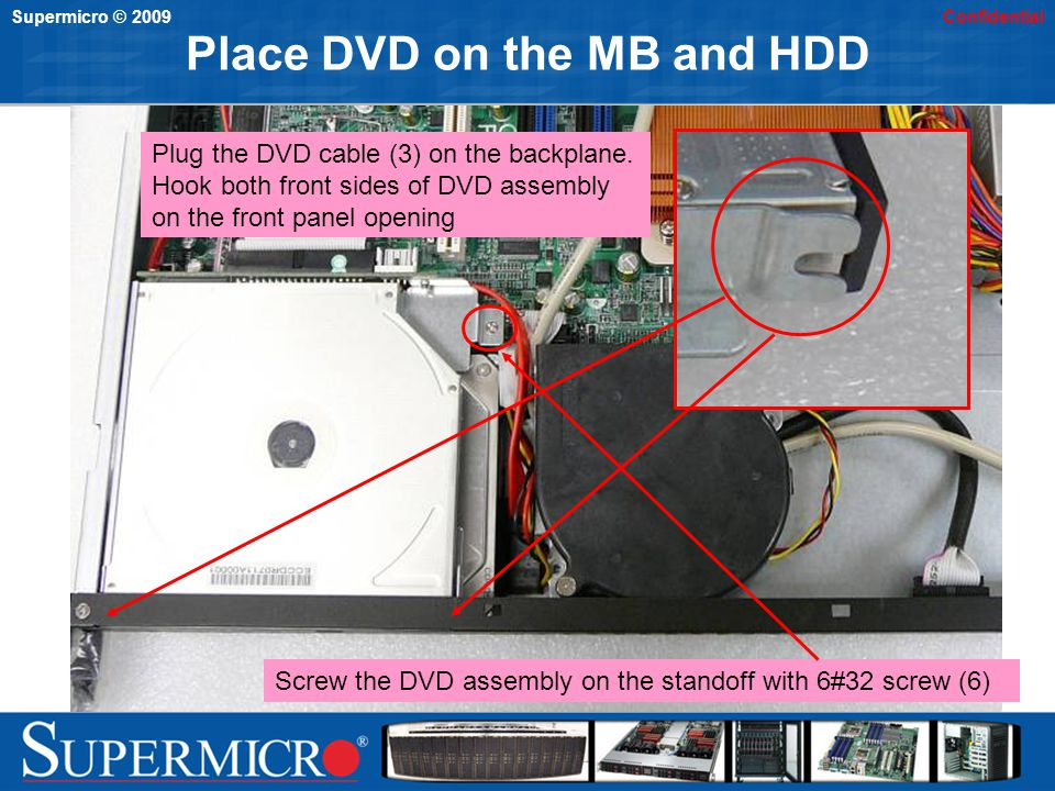 Supermicro © 2009Confidential Mount with chassis wall Screw the DVD assembly on the left side wall of chassis with flat head 6#32 screw (8)