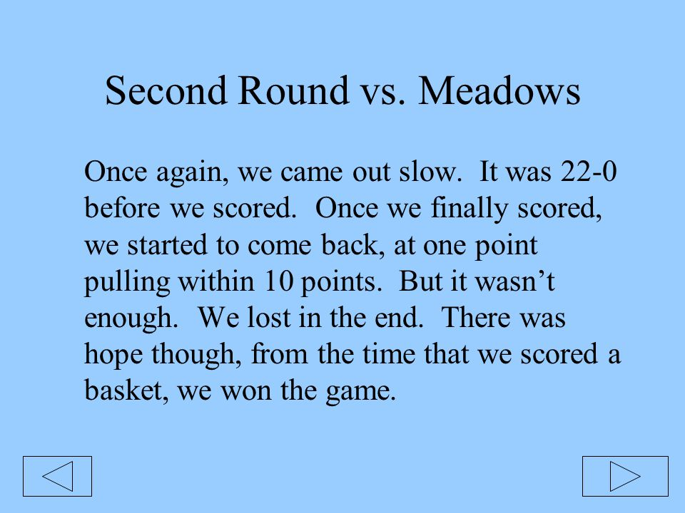 Second Round vs. Meadows Once again, we came out slow. It was 22-0 before we scored. Once we finally scored, we started to come back, at one point pul
