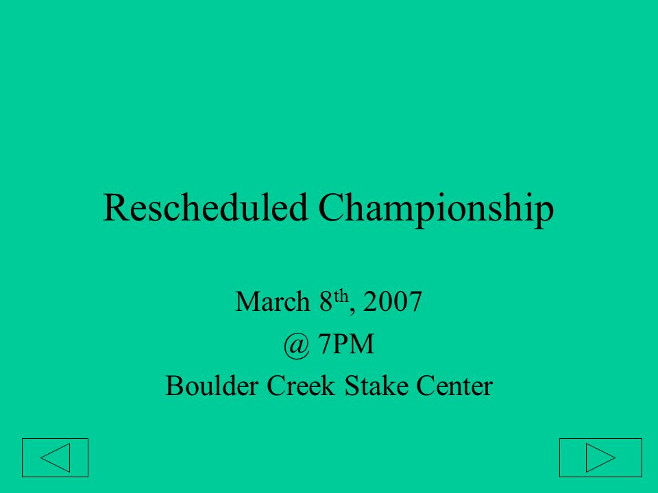 Rescheduled Championship March 8 th, 2007 @ 7PM Boulder Creek Stake Center