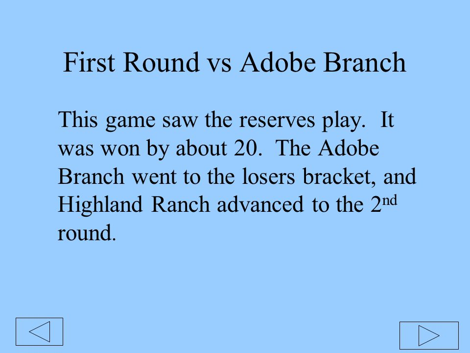 First Round vs Adobe Branch This game saw the reserves play. It was won by about 20. The Adobe Branch went to the losers bracket, and Highland Ranch a