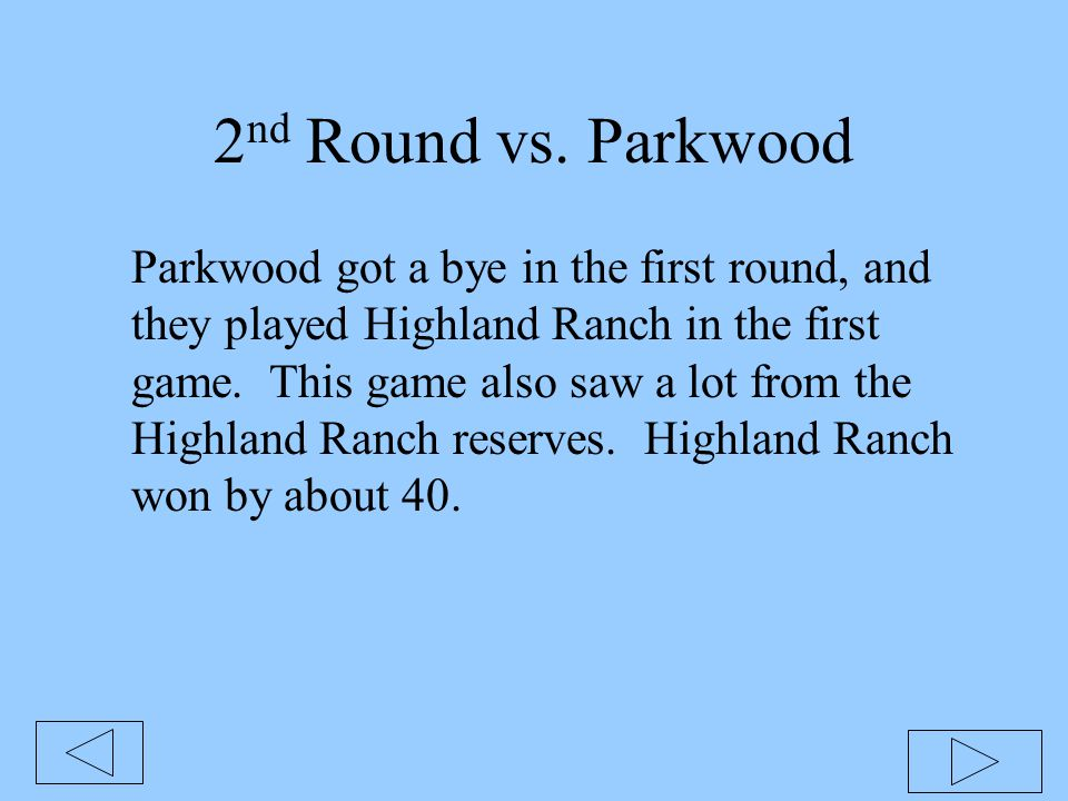 2 nd Round vs. Parkwood Parkwood got a bye in the first round, and they played Highland Ranch in the first game. This game also saw a lot from the Hig