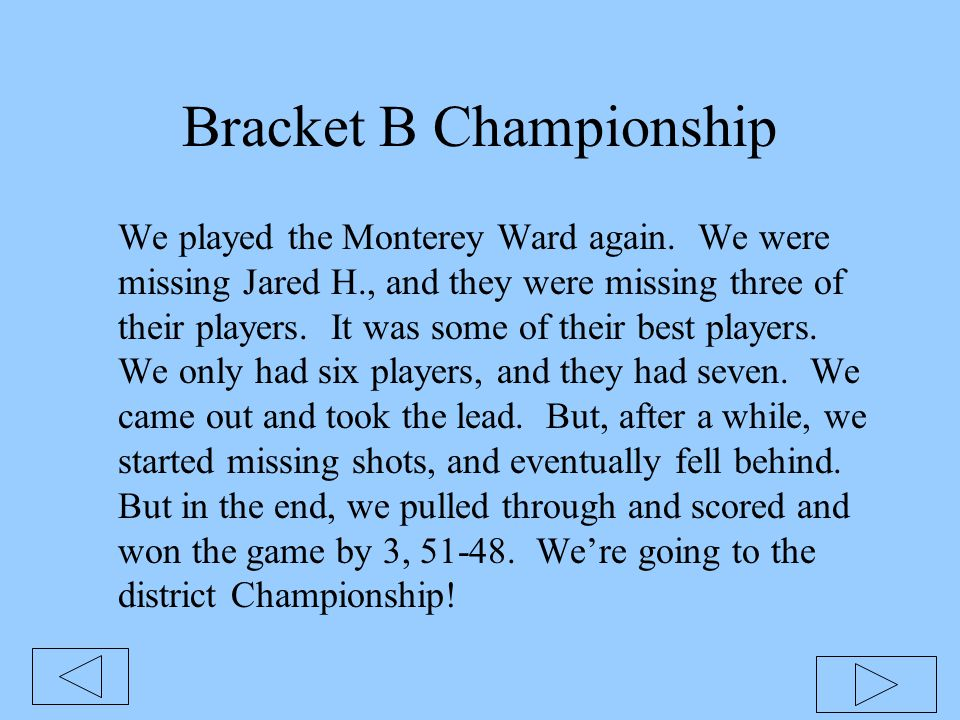 Bracket B Championship We played the Monterey Ward again. We were missing Jared H., and they were missing three of their players. It was some of their