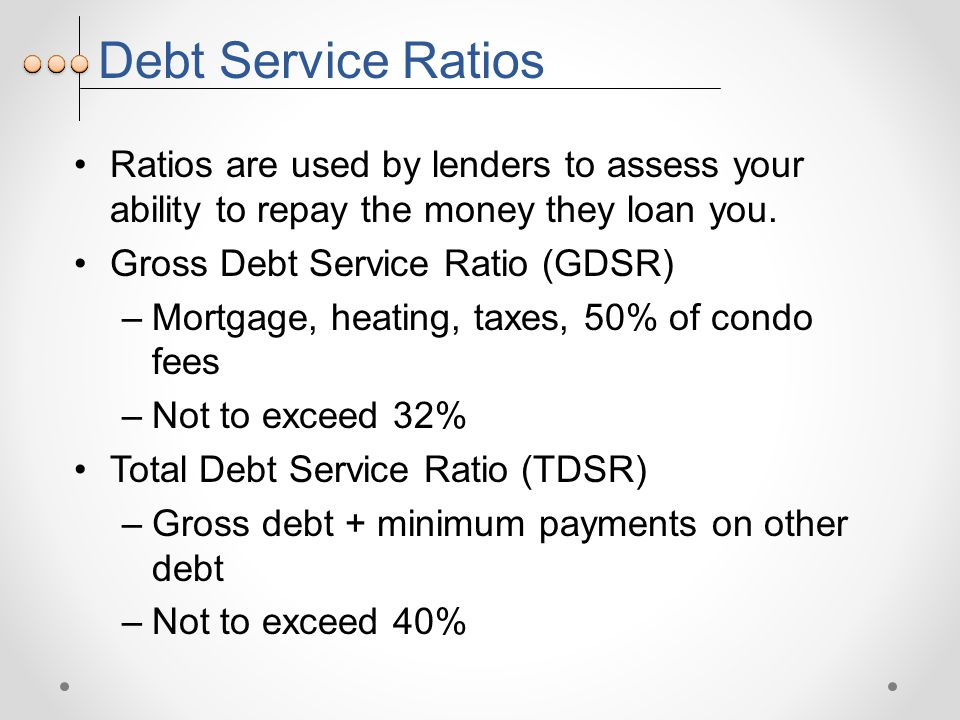 Debt Service Ratios Ratios are used by lenders to assess your ability to repay the money they loan you.