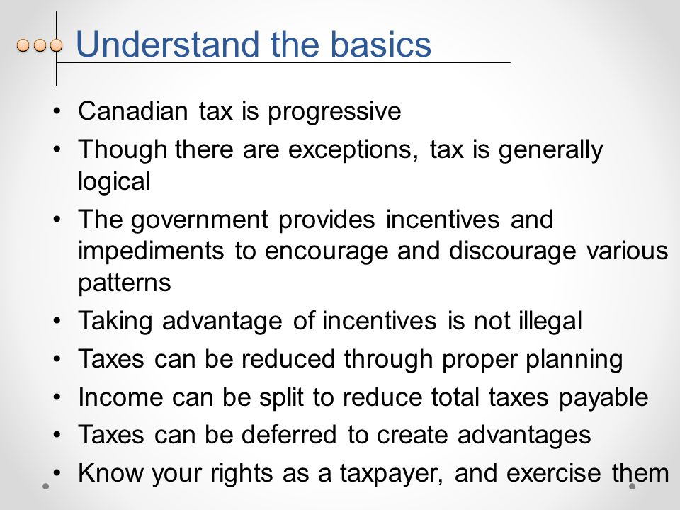 Understand the basics Canadian tax is progressive Though there are exceptions, tax is generally logical The government provides incentives and impediments to encourage and discourage various patterns Taking advantage of incentives is not illegal Taxes can be reduced through proper planning Income can be split to reduce total taxes payable Taxes can be deferred to create advantages Know your rights as a taxpayer, and exercise them