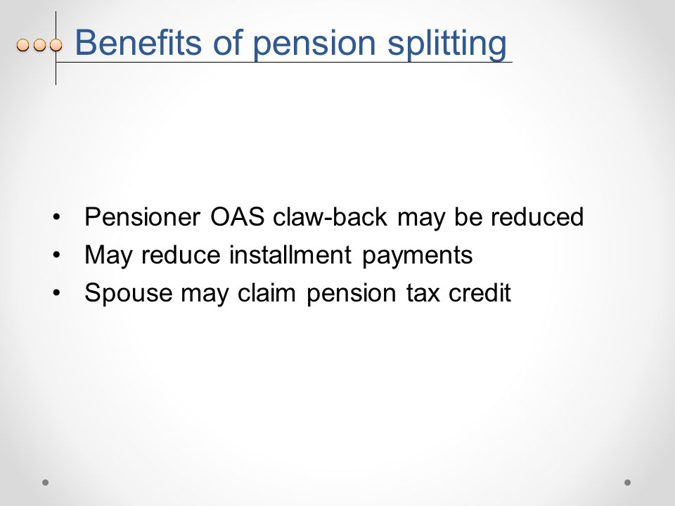 Benefits of pension splitting Pensioner OAS claw-back may be reduced May reduce installment payments Spouse may claim pension tax credit