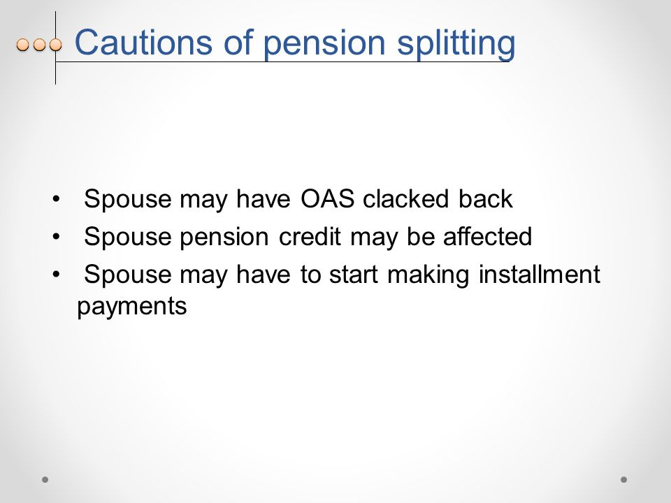 Cautions of pension splitting Spouse may have OAS clacked back Spouse pension credit may be affected Spouse may have to start making installment payments