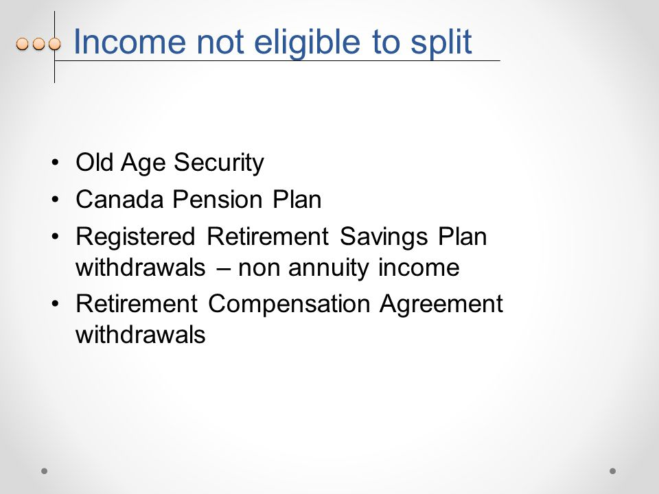 Income not eligible to split Old Age Security Canada Pension Plan Registered Retirement Savings Plan withdrawals – non annuity income Retirement Compensation Agreement withdrawals